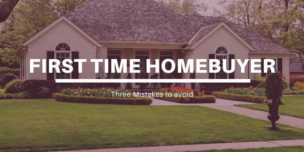 Three Mistakes to Avoid as a First Time Homebuyer